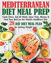 MEDITERRANEAN DIET MEAL PREP: Cook Once, Eat All Week. Save Time, Money and Feel Your Best on the World's Healthiest Diet,  28 DAY DIET MEAL PLAN for Lasting Weight Loss