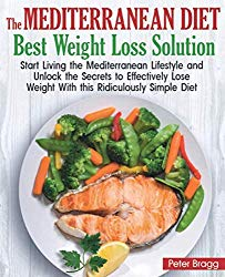 The Mediterranean Diet Best Weight Loss Solution: Start Living the Mediterranean Lifestyle and Unlock the Secrets to Effectively Lose Weight With this Ridiculously Simple Diet