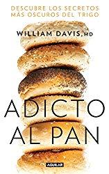 Adicto al pan: Descubre los secretos más oscuros del trigo / Wheat Belly : Lose the Wheat, Lose the Weight, and Find Your Path Back to Health (Spanish Edition)