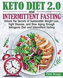 KETO DIET 2.0 and INTERMITTENT FASTING: Unlock the Secrets of Sustainable Weight Loss, Fight Disease, and Slow Aging through Ketogenic Diet and Intermittent Fasting