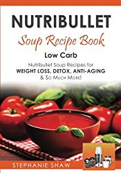 Nutribullet Soup Recipe Book: Low Carb Nutribullet Soup Recipes for Weight Loss, Detox, Anti-Aging & So Much More! (Recipes for a Healthy Life) (Volume 3)