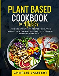 Plant Based Cookbook for Athletes: 60 High Protein Vegan Recipes To Help You Improve Your Training, Recovery, Performance and Build More Muscle