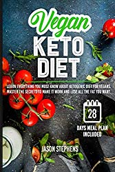 VEGAN KETO DIET: Learn Everything You Must Know About Ketogenic Diet For Vegans – Master The Secrets To Make It Work And Lose All The Fat You Want